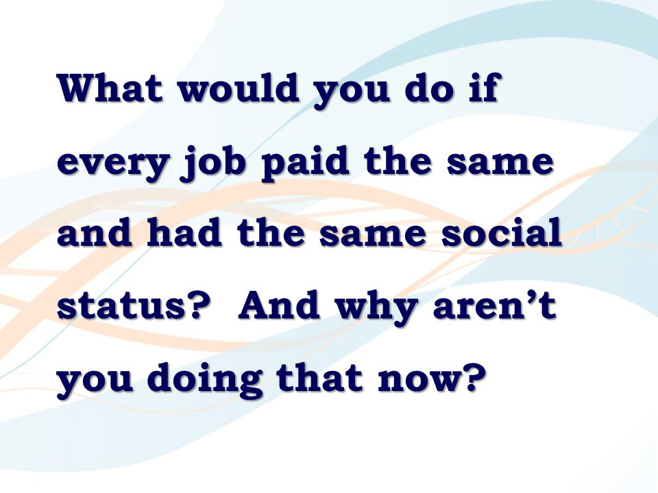 What would you do if every job paid the same and had the same social status? And why aren't you doing that now?