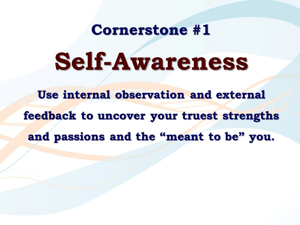 """Cornerstone #1 Self-Awareness Use internal observation and external feedback to uncover your truest strengths and passions and the """"meant to be"""" you."""