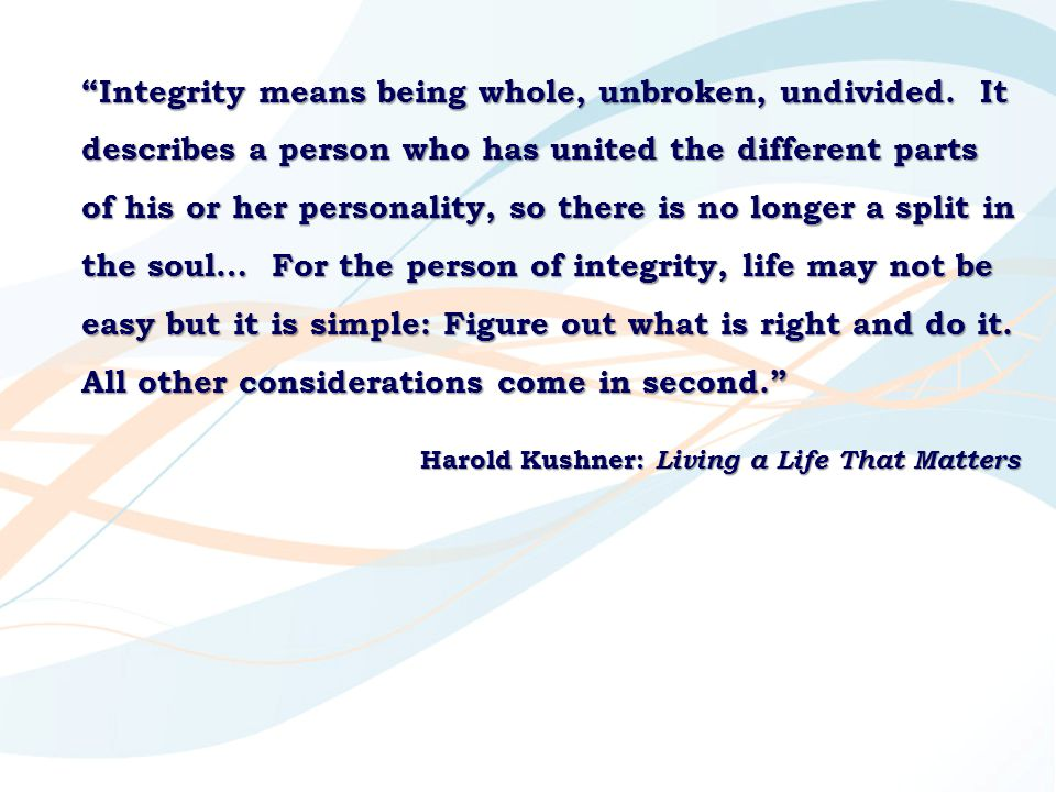"""""""Integrity means being whole, unbroken, undivided. It describes a person who has united the different parts of his or her personality, so there is no"""