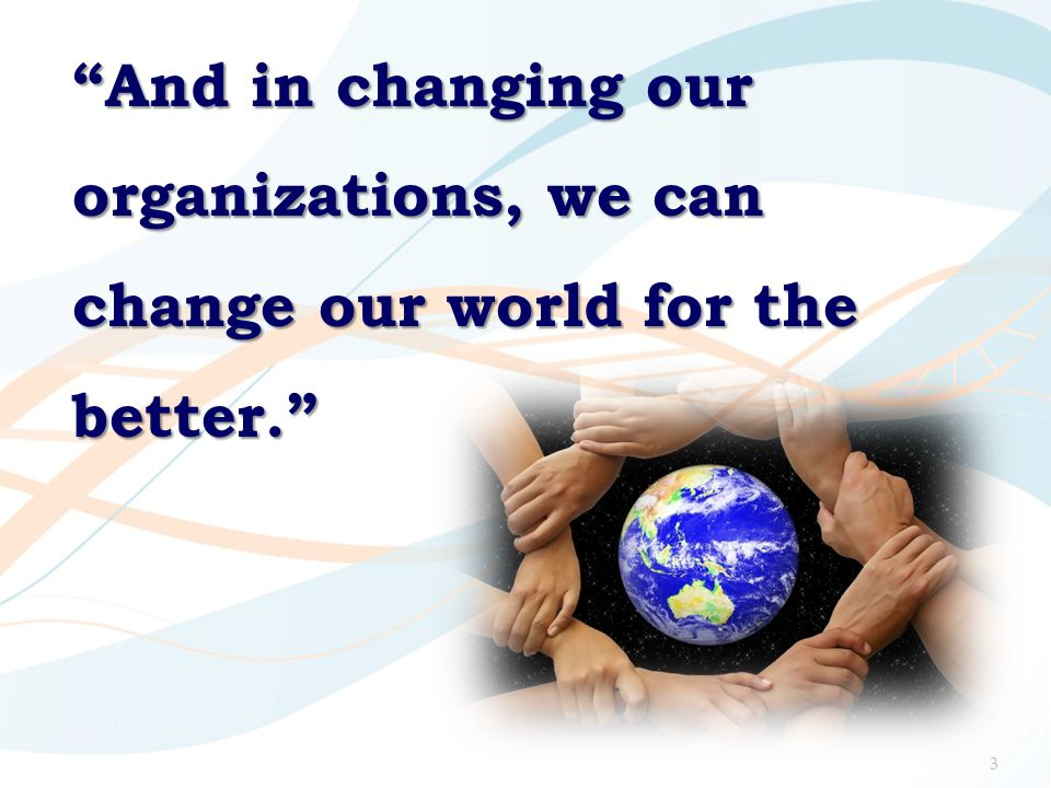 """""""And in changing our organizations, we can change our world for the better."""" 3"""
