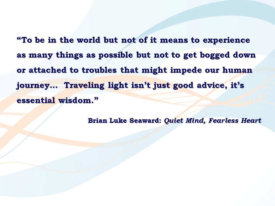 """""""To be in the world but not of it means to experience as many things as possible but not to get bogged down or attached to troubles that might impede"""