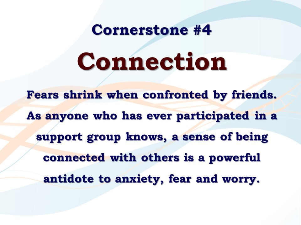 Cornerstone #4 Connection Fears shrink when confronted by friends. As anyone who has ever participated in a support group knows, a sense of being conn