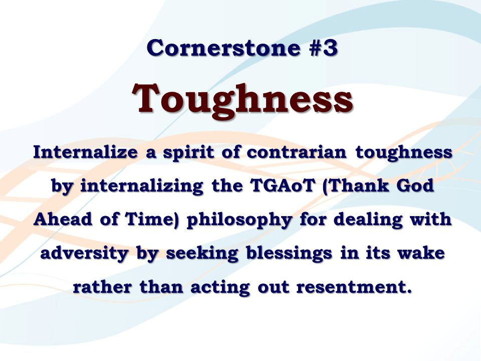 Cornerstone #3 Toughness Internalize a spirit of contrarian toughness by internalizing the TGAoT (Thank God Ahead of Time) philosophy for dealing with