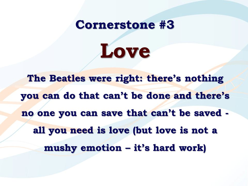 Cornerstone #3 Love The Beatles were right: there's nothing you can do that can't be done and there's no one you can save that can't be saved - all yo