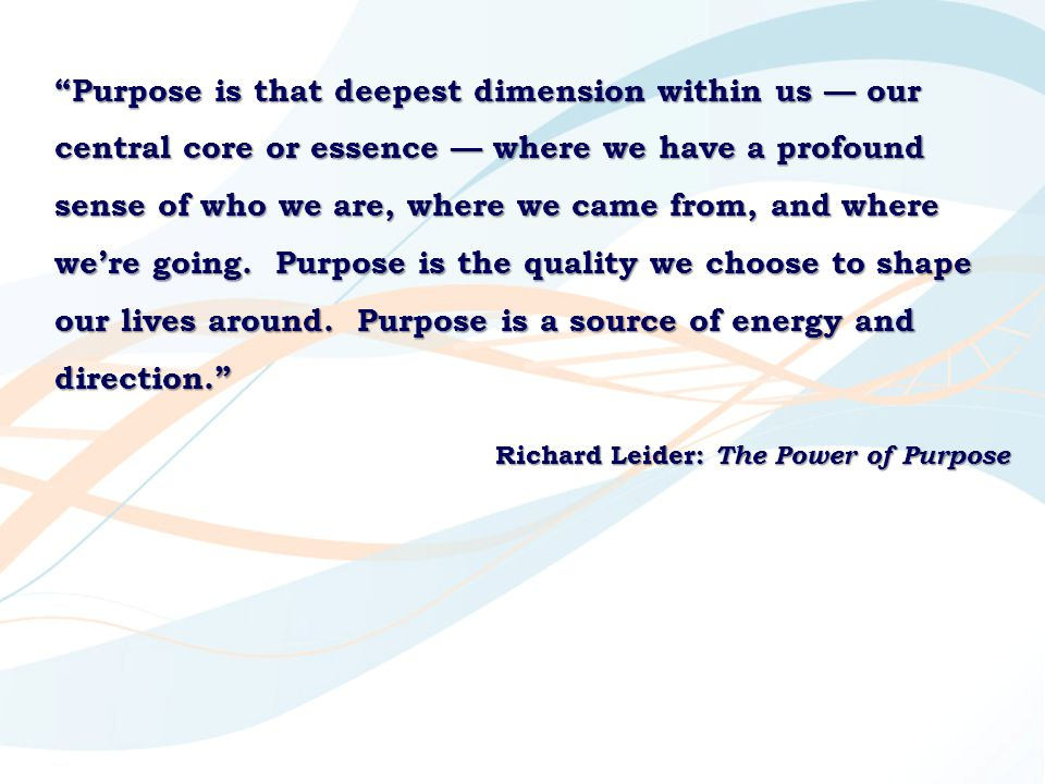 """""""Purpose is that deepest dimension within us — our central core or essence — where we have a profound sense of who we are, where we came from, and whe"""