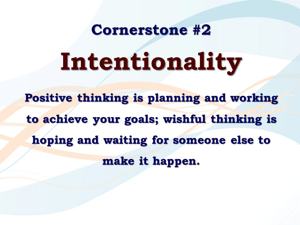 Cornerstone #2 Intentionality Positive thinking is planning and working to achieve your goals; wishful thinking is hoping and waiting for someone else