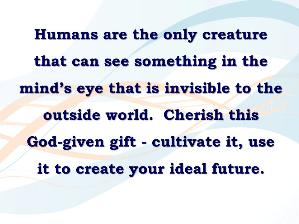 Humans are the only creature that can see something in the mind's eye that is invisible to the outside world. Cherish this God-given gift - cultivate