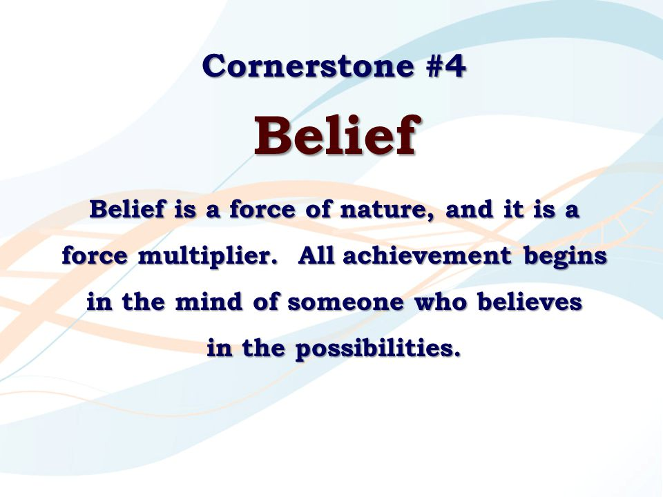 Cornerstone #4 Belief Belief is a force of nature, and it is a force multiplier. All achievement begins in the mind of someone who believes in the pos