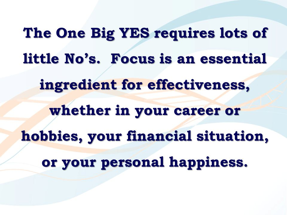 The One Big YES requires lots of little No's. Focus is an essential ingredient for effectiveness, whether in your career or hobbies, your financial si