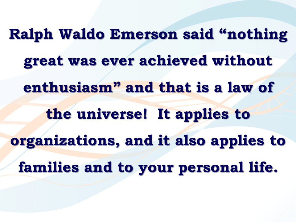 """Ralph Waldo Emerson said """"nothing great was ever achieved without enthusiasm"""" and that is a law of the universe! It applies to organizations, and it a"""