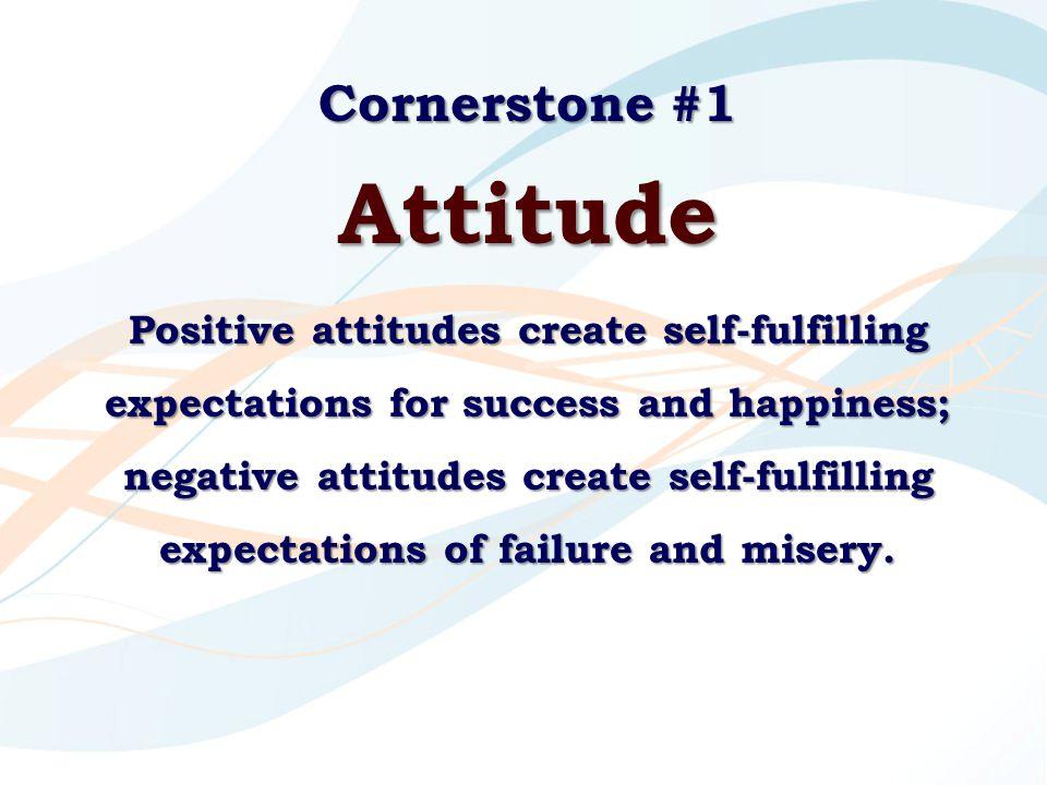 Cornerstone #1 Attitude Positive attitudes create self-fulfilling expectations for success and happiness; negative attitudes create self-fulfilling ex