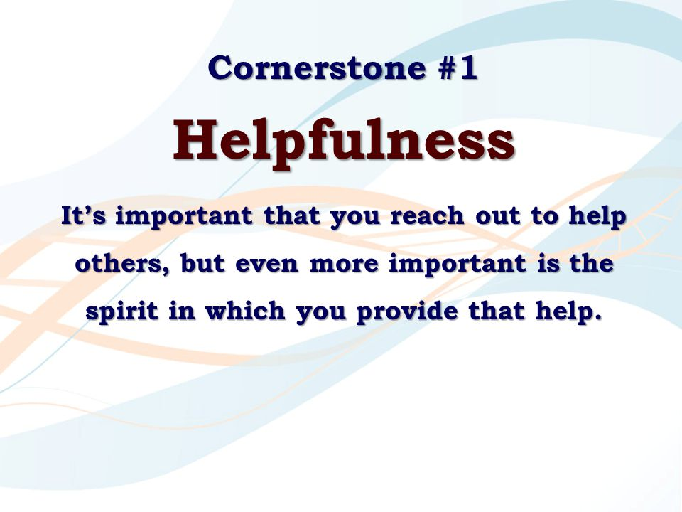 Cornerstone #1 Helpfulness It's important that you reach out to help others, but even more important is the spirit in which you provide that help.