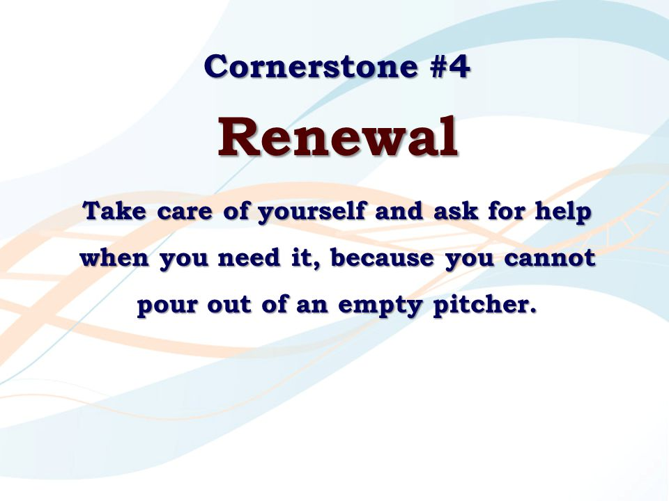 Cornerstone #4 Renewal Take care of yourself and ask for help when you need it, because you cannot pour out of an empty pitcher.