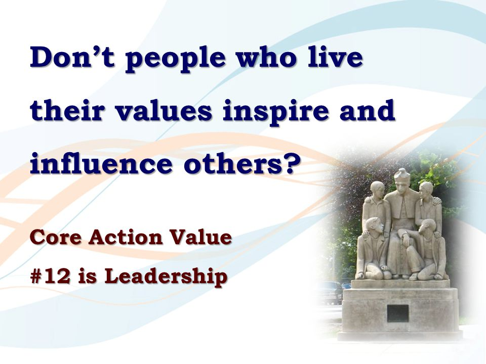 Don't people who live their values inspire and influence others? Core Action Value #12 is Leadership