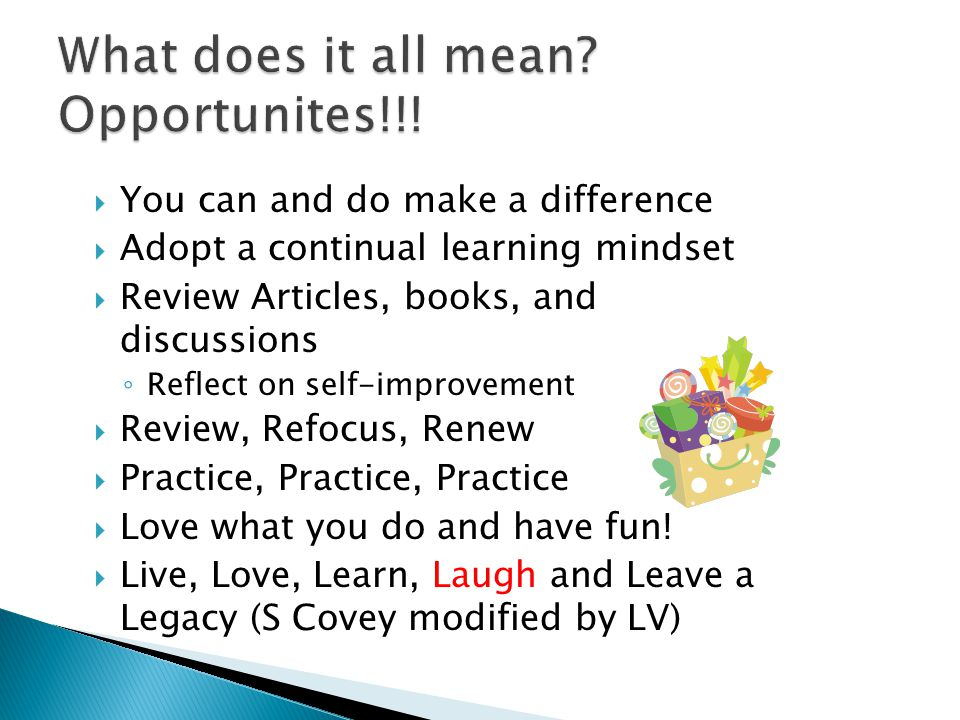  You can and do make a difference  Adopt a continual learning mindset  Review Articles, books, and discussions ◦ Reflect on self-improvement  Review, Refocus, Renew  Practice, Practice, Practice  Love what you do and have fun.