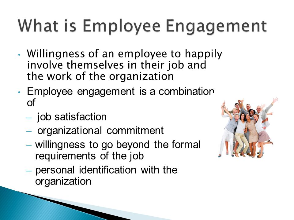 Willingness of an employee to happily involve themselves in their job and the work of the organization Employee engagement is a combination of ─ job satisfaction ─ organizational commitment ─ willingness to go beyond the formal requirements of the job ─ personal identification with the organization