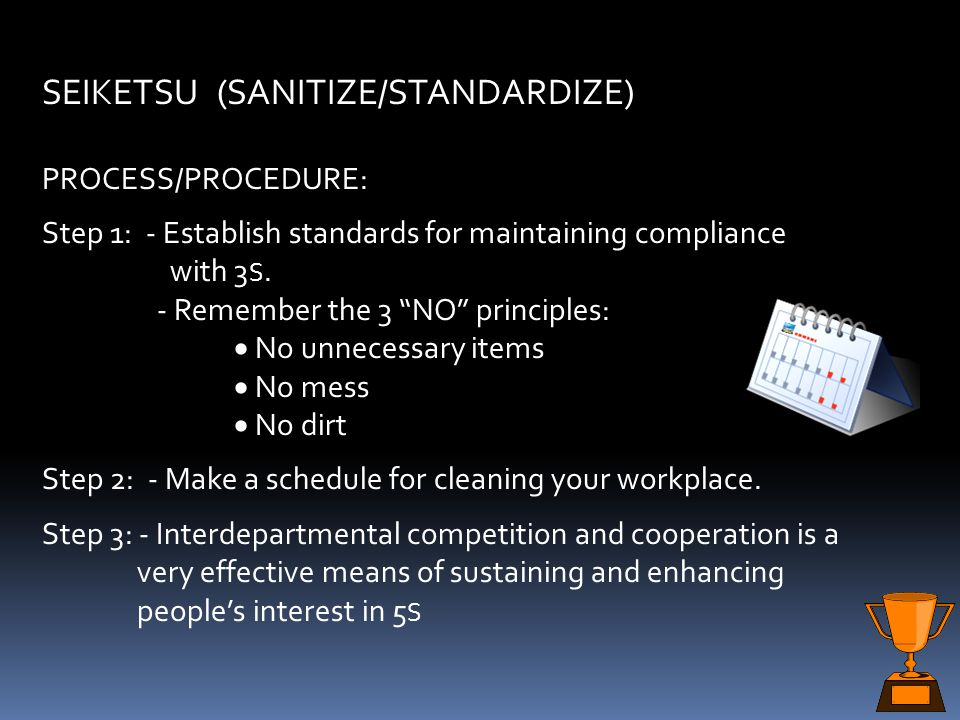 4. SEIKETSU (SANITIZE / STANDARDIZE). This step creates a work area free of checklists; if good standards are put in place it will be easier to mainta