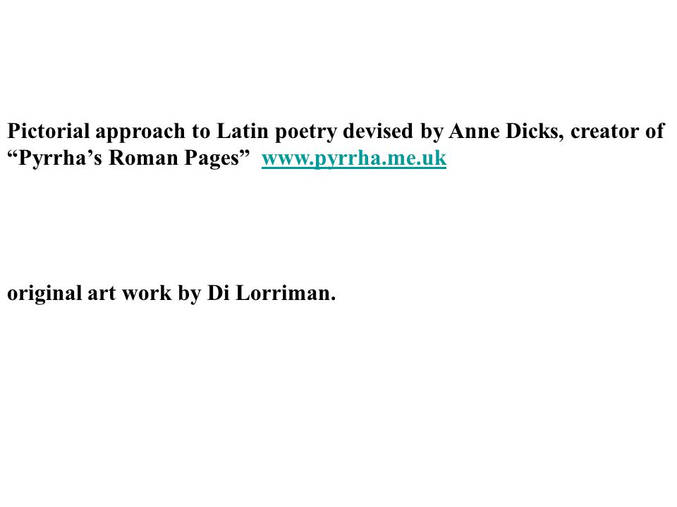 Pictorial approach to Latin poetry devised by Anne Dicks, creator of Pyrrha's Roman Pages www.pyrrha.me.ukwww.pyrrha.me.uk original art work by Di Lorriman.