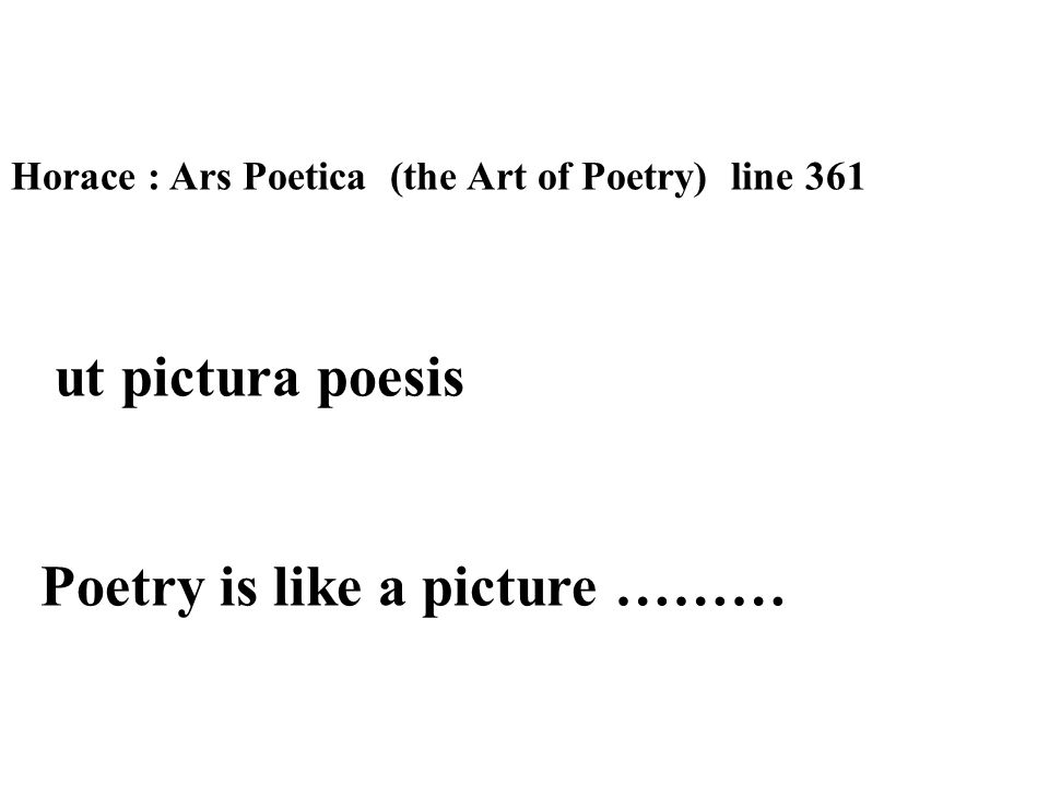 Horace : Ars Poetica (the Art of Poetry) line 361 ut pictura poesis Poetry is like a picture ………