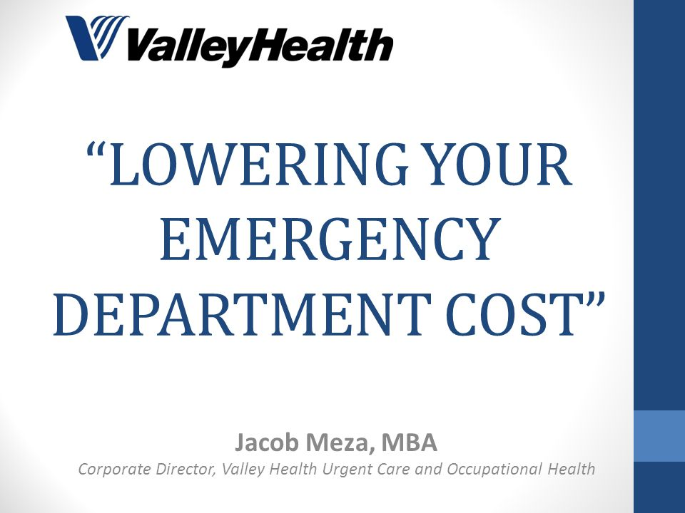 """LOWERING YOUR EMERGENCY DEPARTMENT COST"" Jacob Meza, MBA Corporate Director, Valley Health Urgent Care and Occupational Health"
