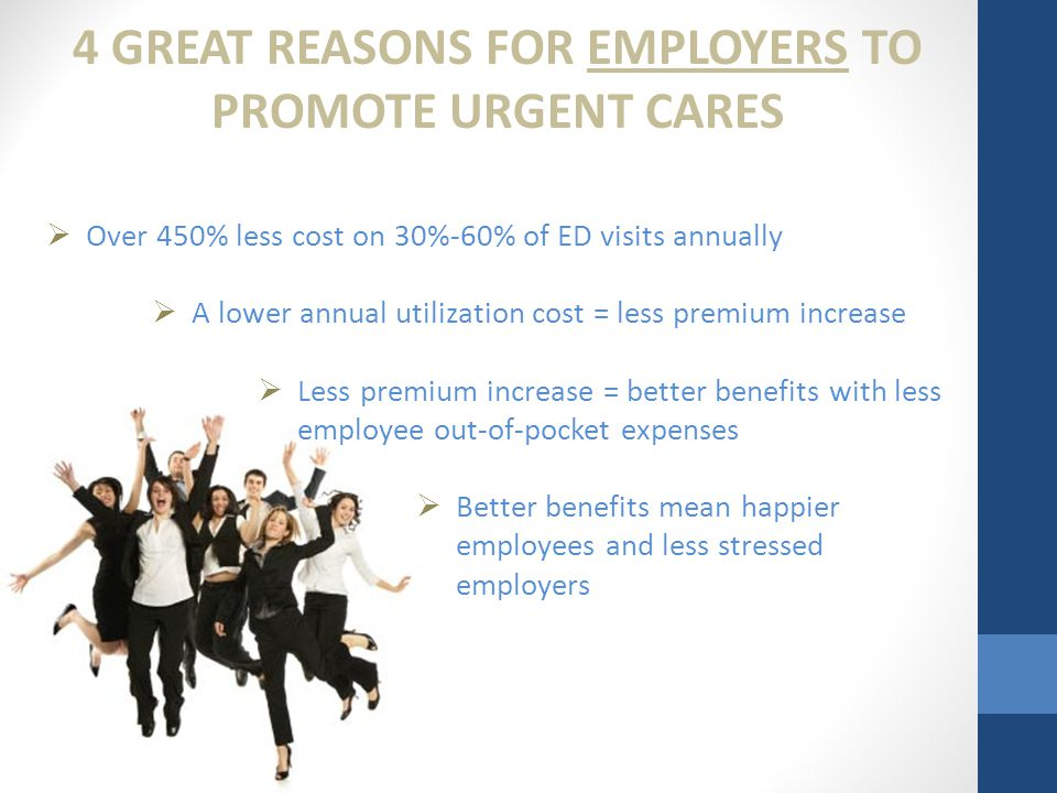 4 GREAT REASONS FOR EMPLOYERS TO PROMOTE URGENT CARES  Over 450% less cost on 30%-60% of ED visits annually  A lower annual utilization cost = less