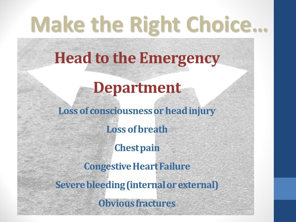 Head to the Emergency Department Loss of consciousness or head injury Loss of breath Chest pain Congestive Heart Failure Severe bleeding (internal or