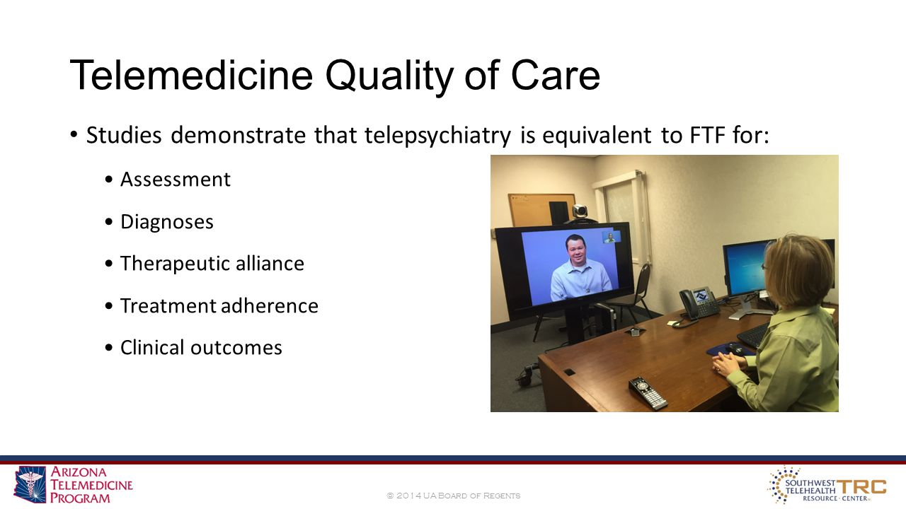© 2014 UA Board of Regents Telemedicine Quality of Care Studies demonstrate that telepsychiatry is equivalent to FTF for: Assessment Diagnoses Therapeutic alliance Treatment adherence Clinical outcomes