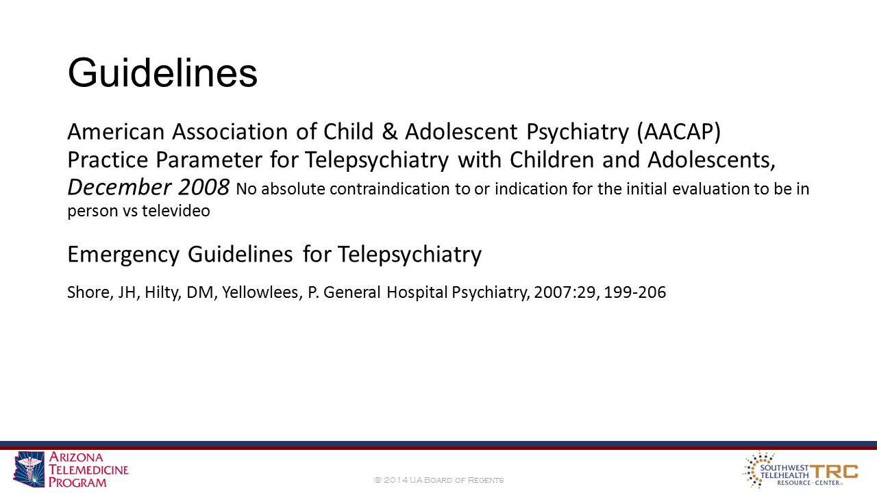 © 2014 UA Board of Regents Guidelines American Association of Child & Adolescent Psychiatry (AACAP) Practice Parameter for Telepsychiatry with Children and Adolescents, December 2008 No absolute contraindication to or indication for the initial evaluation to be in person vs televideo Emergency Guidelines for Telepsychiatry Shore, JH, Hilty, DM, Yellowlees, P.