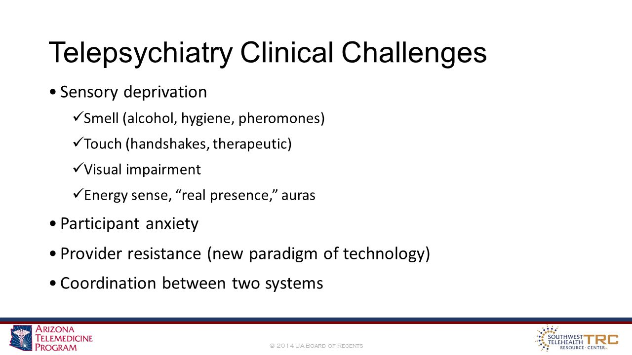 © 2014 UA Board of Regents Telepsychiatry Clinical Challenges Sensory deprivation Smell (alcohol, hygiene, pheromones) Touch (handshakes, therapeutic) Visual impairment Energy sense, real presence, auras Participant anxiety Provider resistance (new paradigm of technology) Coordination between two systems