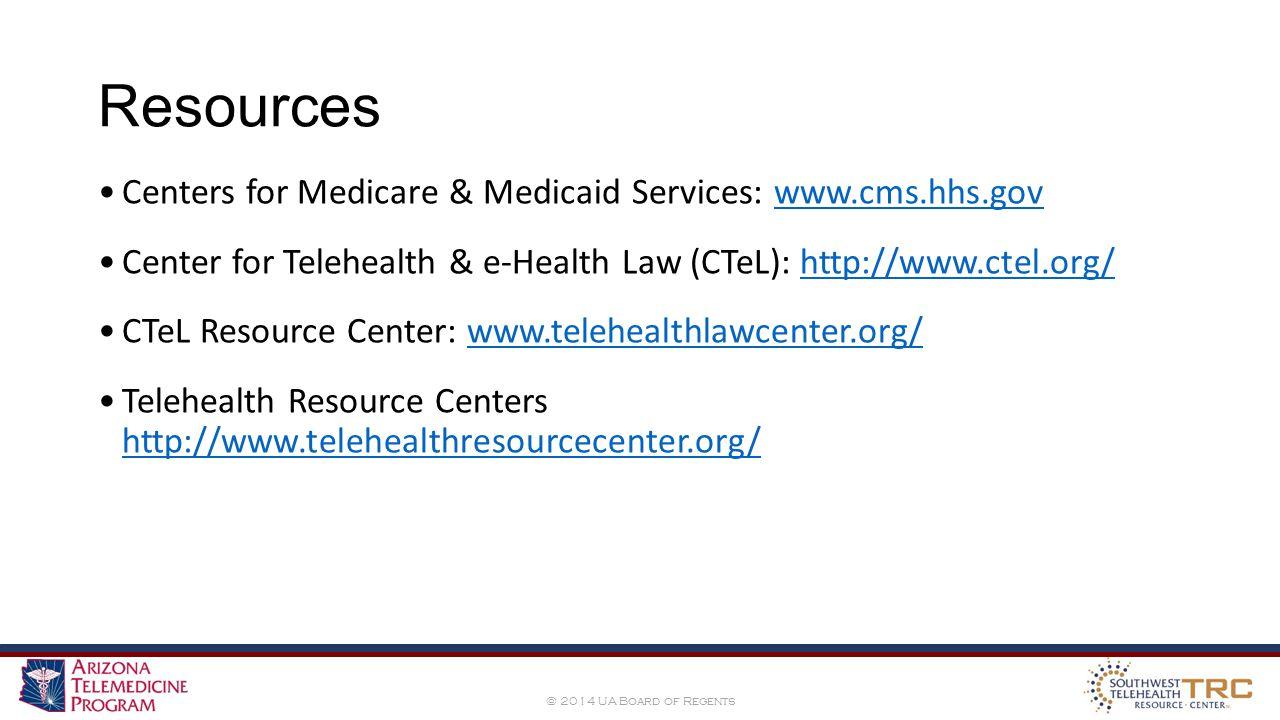 © 2014 UA Board of Regents Resources Centers for Medicare & Medicaid Services: www.cms.hhs.govwww.cms.hhs.gov Center for Telehealth & e-Health Law (CTeL): http://www.ctel.org/http://www.ctel.org/ CTeL Resource Center: www.telehealthlawcenter.org/www.telehealthlawcenter.org/ Telehealth Resource Centers http://www.telehealthresourcecenter.org/ http://www.telehealthresourcecenter.org/