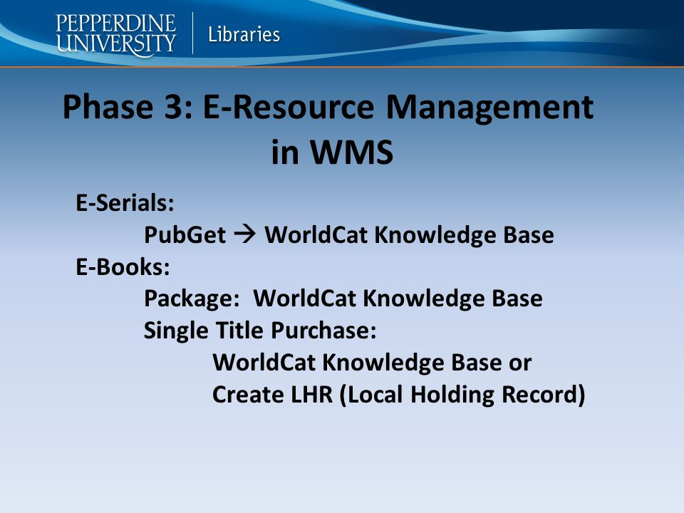 Phase 3: E-Resource Management in WMS E-Serials: PubGet  WorldCat Knowledge Base E-Books: Package: WorldCat Knowledge Base Single Title Purchase: WorldCat Knowledge Base or Create LHR (Local Holding Record)