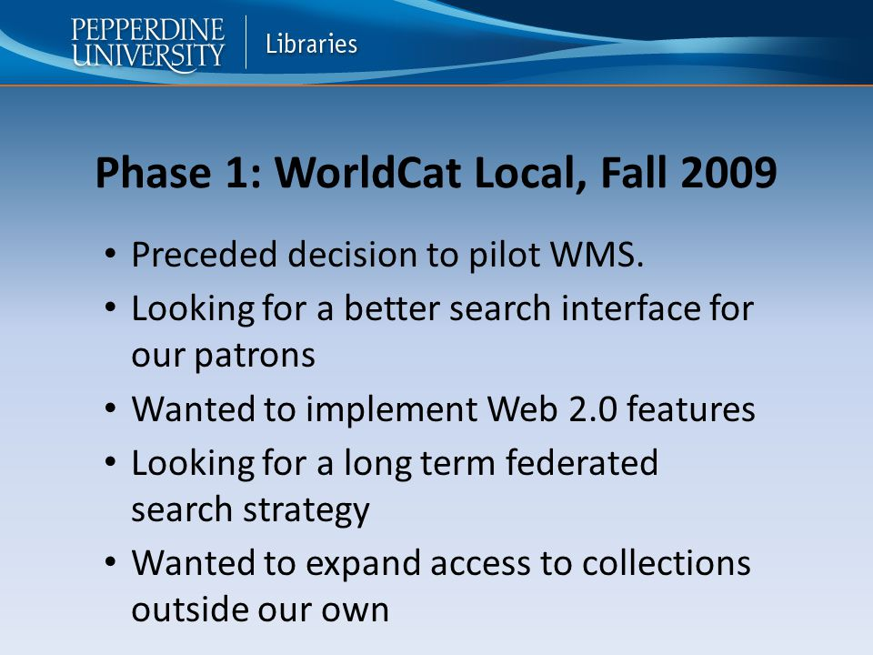 Phase 1: WorldCat Local, Fall 2009 Preceded decision to pilot WMS.