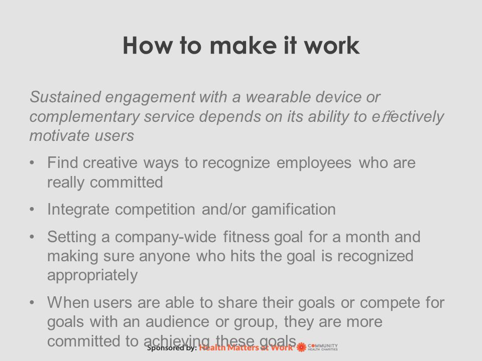 How to make it work Sustained engagement with a wearable device or complementary service depends on its ability to e ff ectively motivate users Find creative ways to recognize employees who are really committed Integrate competition and/or gamification Setting a company-wide fitness goal for a month and making sure anyone who hits the goal is recognized appropriately When users are able to share their goals or compete for goals with an audience or group, they are more committed to achieving these goals
