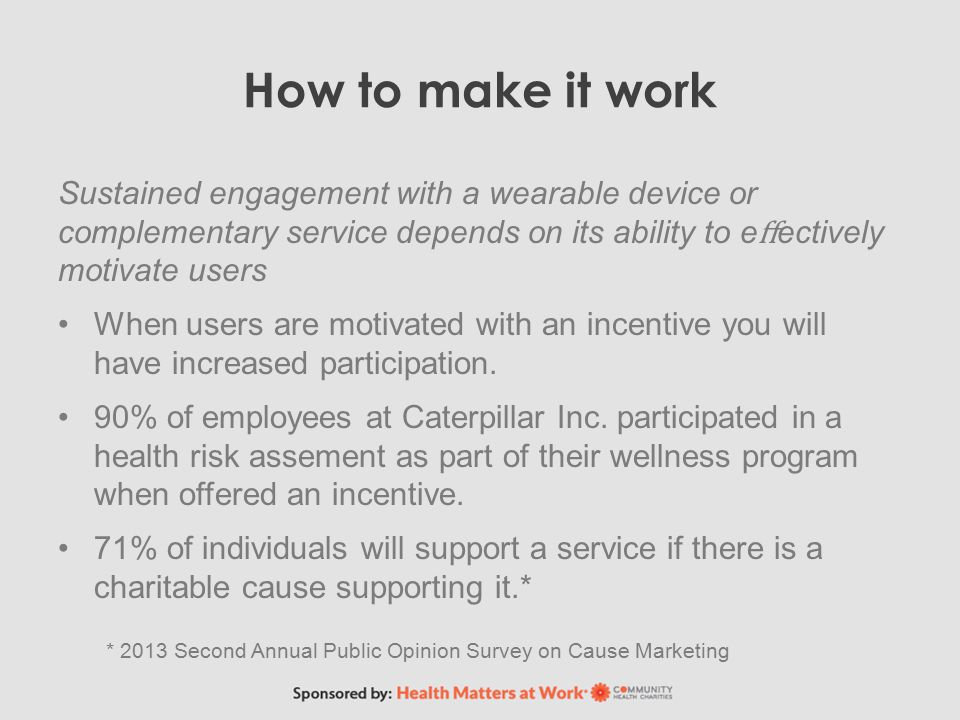 How to make it work Sustained engagement with a wearable device or complementary service depends on its ability to e ff ectively motivate users When users are motivated with an incentive you will have increased participation.