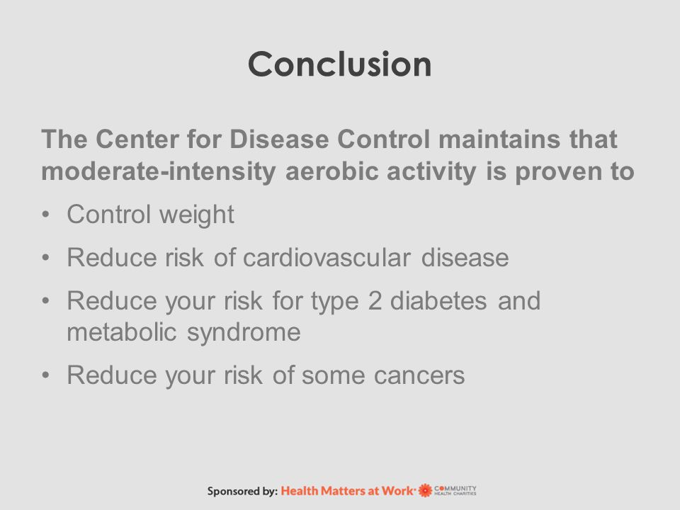 Conclusion The Center for Disease Control maintains that moderate-intensity aerobic activity is proven to Control weight Reduce risk of cardiovascular disease Reduce your risk for type 2 diabetes and metabolic syndrome Reduce your risk of some cancers