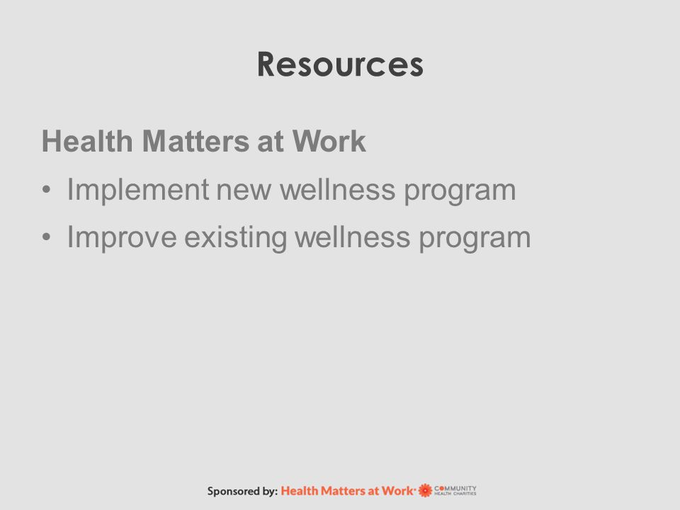 Resources Health Matters at Work Implement new wellness program Improve existing wellness program