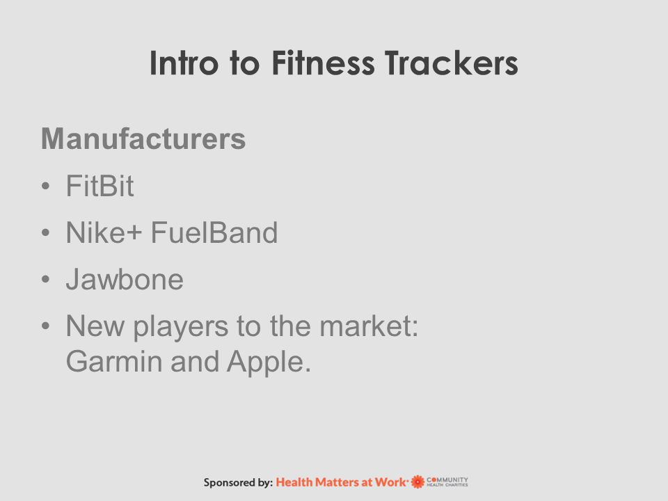 Intro to Fitness Trackers Manufacturers FitBit Nike+ FuelBand Jawbone New players to the market: Garmin and Apple.