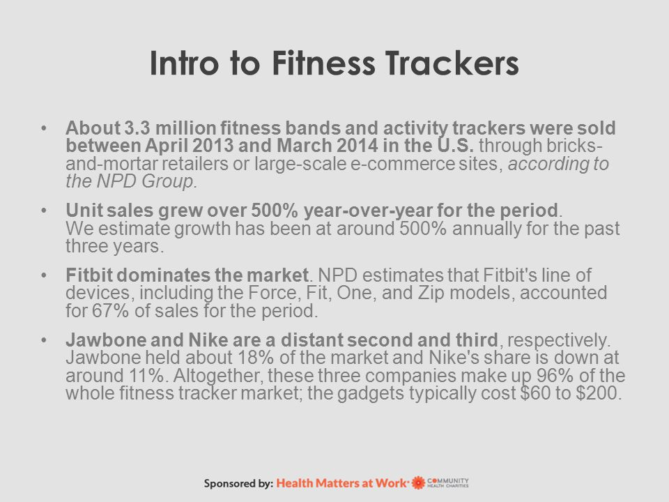 Intro to Fitness Trackers About 3.3 million fitness bands and activity trackers were sold between April 2013 and March 2014 in the U.S.