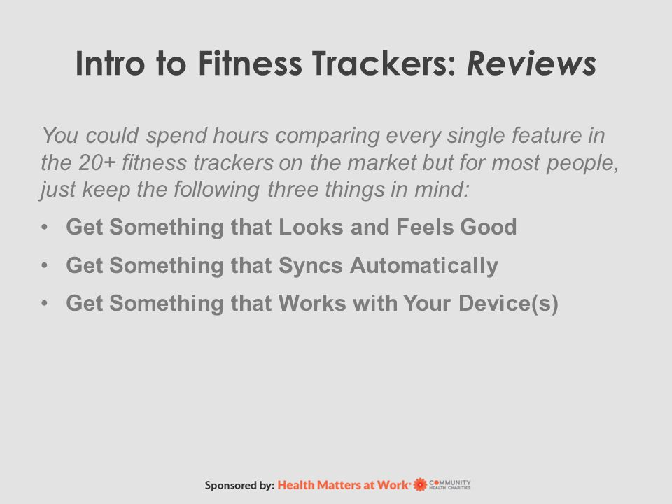 Intro to Fitness Trackers: Reviews You could spend hours comparing every single feature in the 20+ fitness trackers on the market but for most people, just keep the following three things in mind: Get Something that Looks and Feels Good Get Something that Syncs Automatically Get Something that Works with Your Device(s)