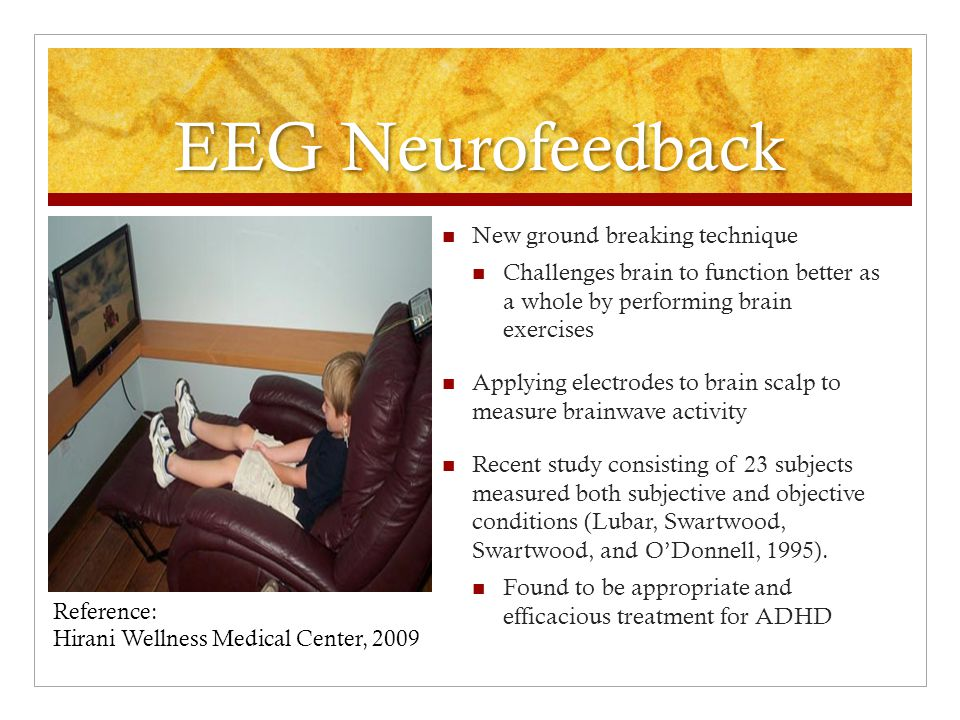 EEG Neurofeedback New ground breaking technique Challenges brain to function better as a whole by performing brain exercises Applying electrodes to brain scalp to measure brainwave activity Recent study consisting of 23 subjects measured both subjective and objective conditions (Lubar, Swartwood, Swartwood, and O'Donnell, 1995).