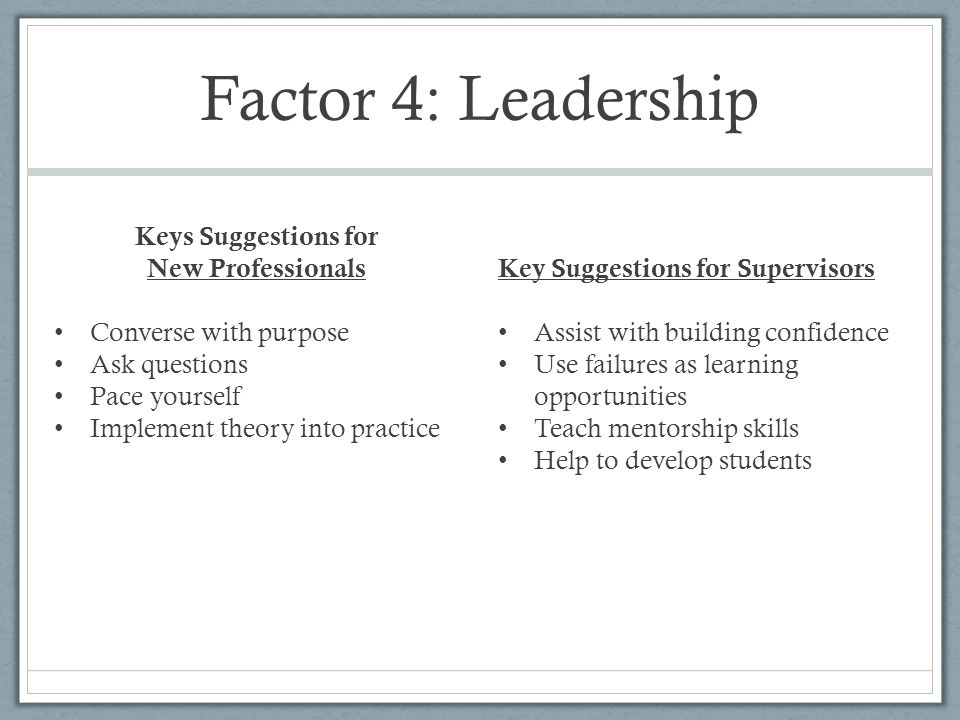 Factor 4: Leadership Keys Suggestions for New Professionals Converse with purpose Ask questions Pace yourself Implement theory into practice Key Suggestions for Supervisors Assist with building confidence Use failures as learning opportunities Teach mentorship skills Help to develop students