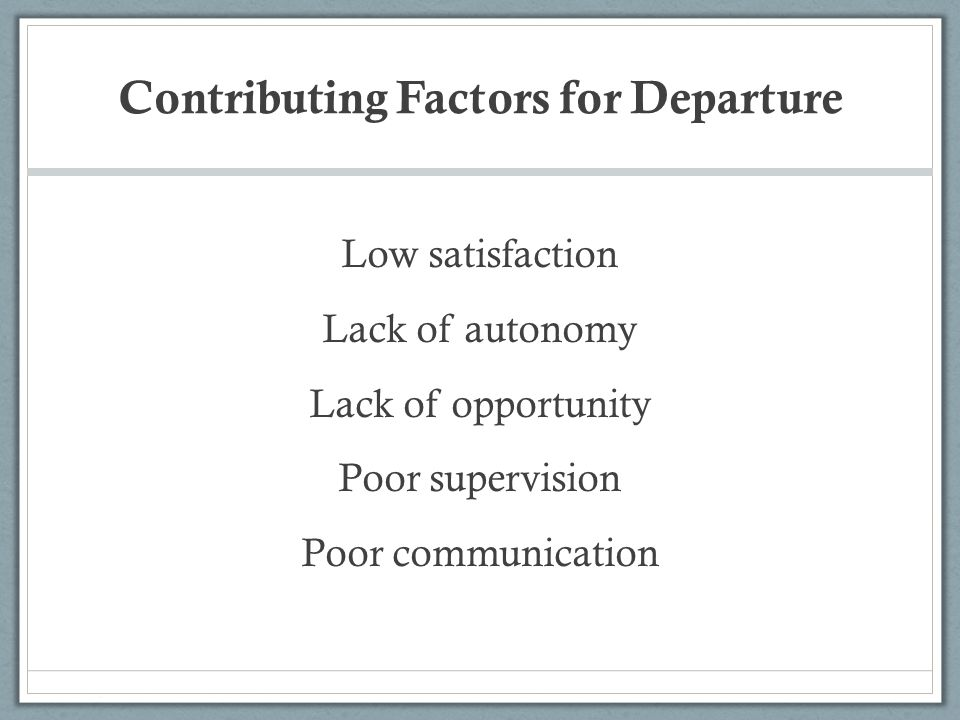 Contributing Factors for Departure Low satisfaction Lack of autonomy Lack of opportunity Poor supervision Poor communication