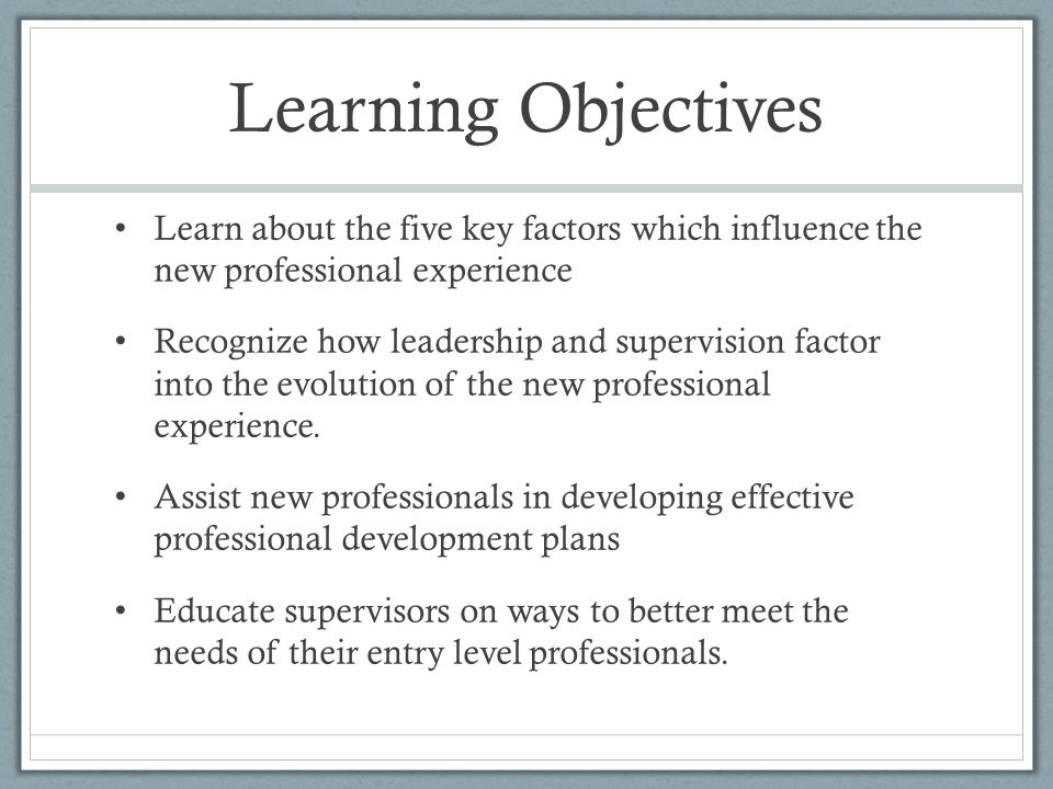 Learning Objectives Learn about the five key factors which influence the new professional experience Recognize how leadership and supervision factor into the evolution of the new professional experience.