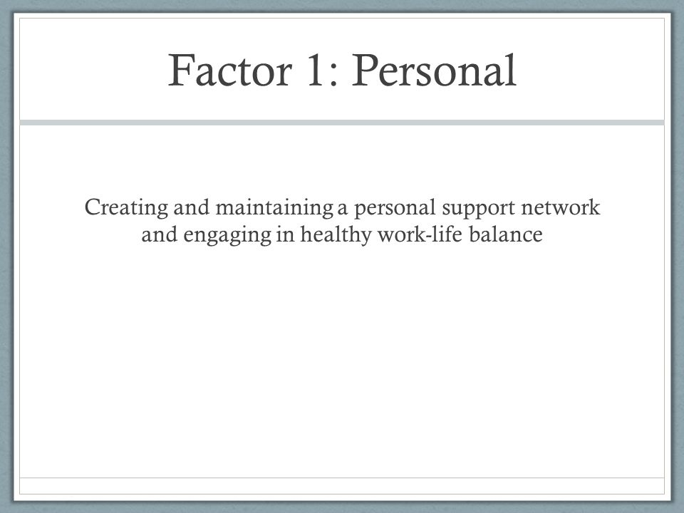 Factor 1: Personal Creating and maintaining a personal support network and engaging in healthy work-life balance