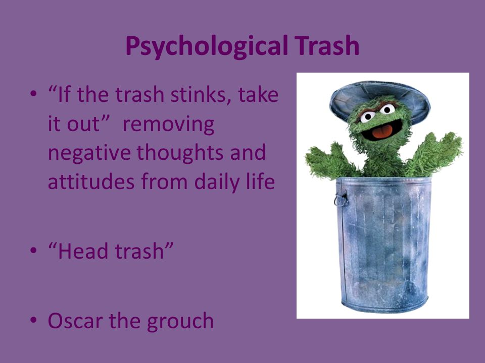"Psychological Trash ""If the trash stinks, take it out"" removing negative thoughts and attitudes from daily life ""Head trash"" Oscar the grouch"