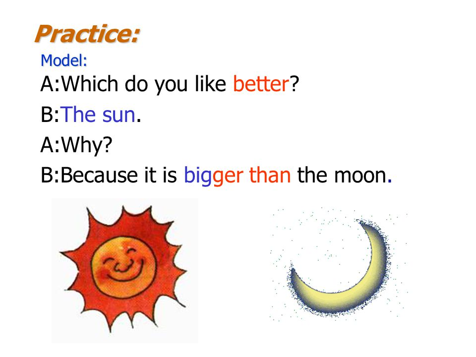 A:Which do you like better? B:The sun. A:Why? B:Because it is bigger than the moon. Model: Practice: