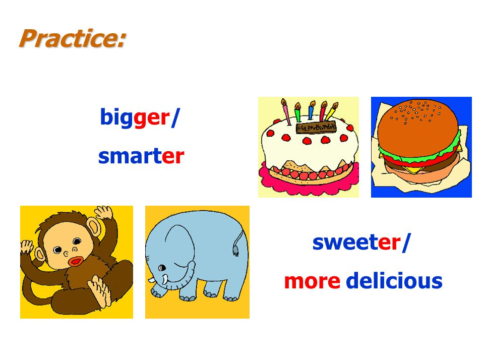 Practice: sweeter/ more delicious bigger/ smarter