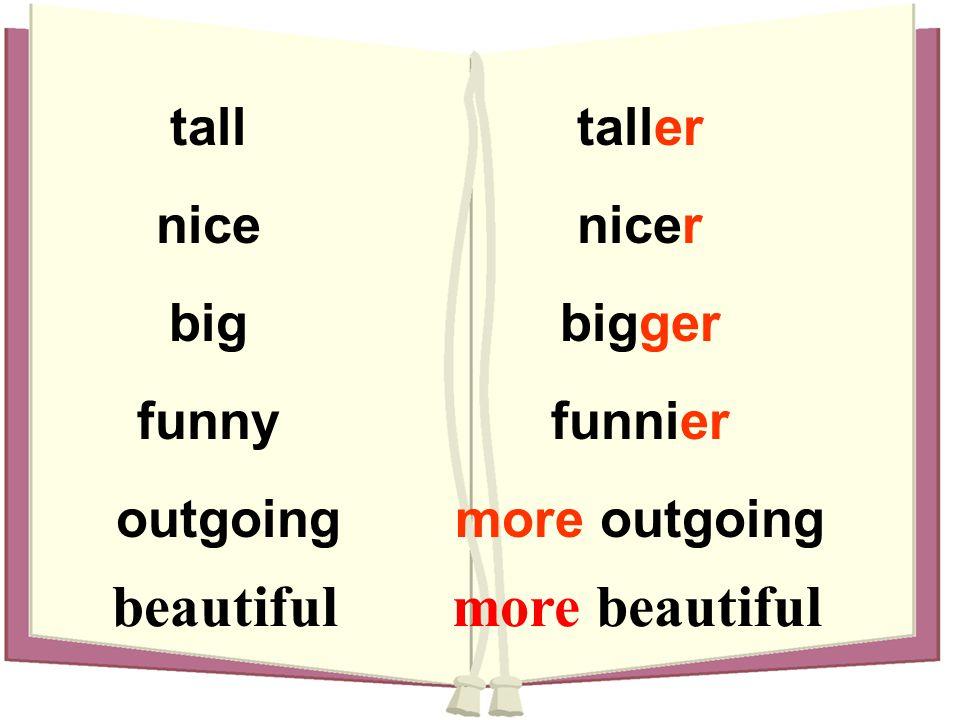 talltaller nicenicer bigbigger funnyfunnier outgoingmore outgoing beautifulmore beautiful