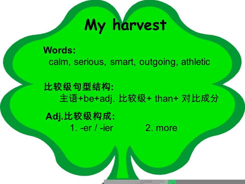 My harvest Words: calm, serious, smart, outgoing, athletic 比较级句型结构 : 主语 +be+adj.