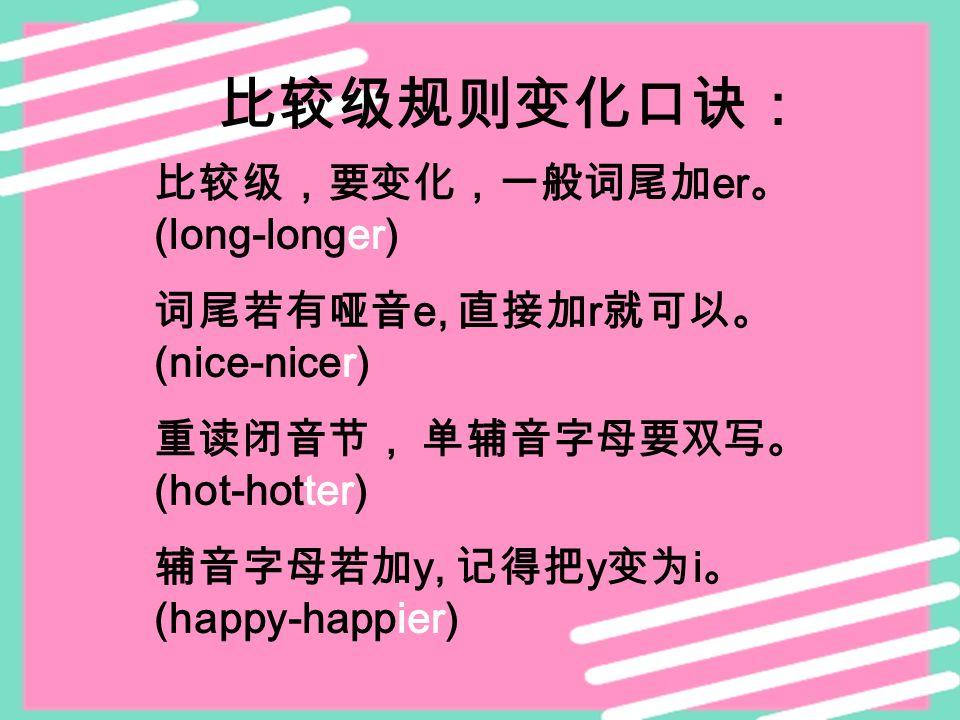 比较级规则变化口诀: 比较级,要变化,一般词尾加 er 。 (long-longer) 词尾若有哑音 e, 直接加 r 就可以。 (nice-nicer) 重读闭音节, 单辅音字母要双写。 (hot-hotter) 辅音字母若加 y, 记得把 y 变为 i 。 (happy-happier)